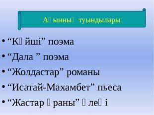 """""""Күйші"""" поэма """"Дала """" поэма """"Жолдастар"""" романы """"Исатай-Махамбет"""" пьеса """"Жаст"""
