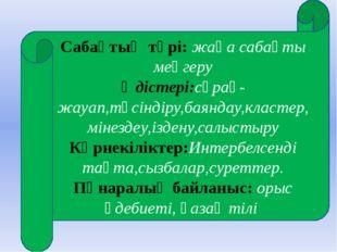 Сабақтың түрі: жаңа сабақты меңгеру Әдістері:сұрақ-жауап,түсіндіру,баяндау,к