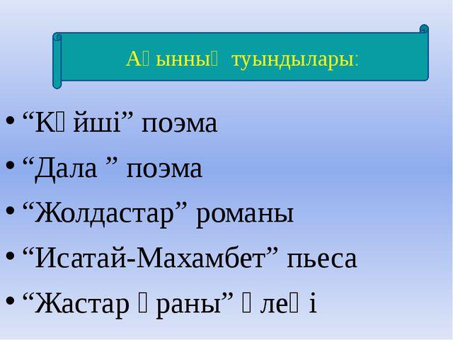 """""""Күйші"""" поэма """"Дала """" поэма """"Жолдастар"""" романы """"Исатай-Махамбет"""" пьеса """"Жаст..."""