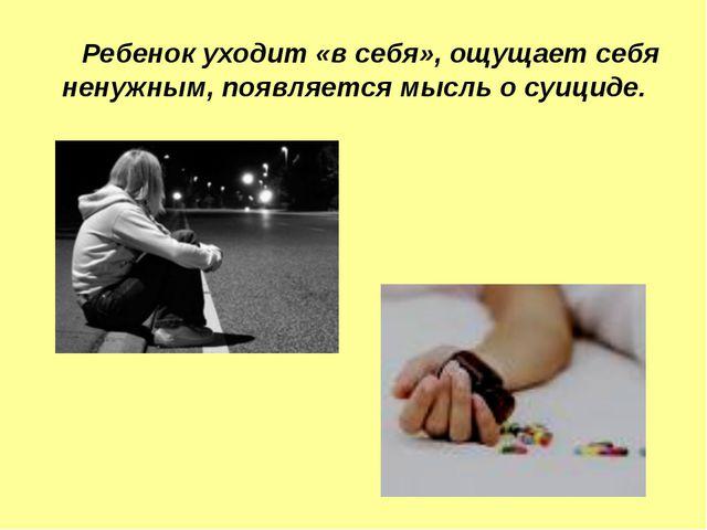 Ребенок уходит «в себя», ощущает себя ненужным, появляется мысль о суициде.