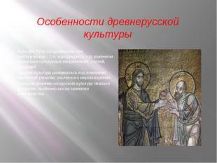 Особенности древнерусской культуры Культура Руси складывалась как синтетическ
