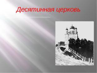 Десятинная церковь Сооружена между 986и 996годами в Киеве в честь пресвятой