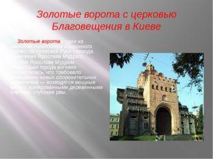 Золотые ворота с церковью Благовещения в Киеве Золотые ворота - один из немно