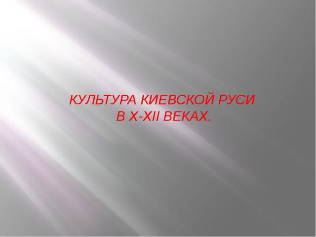 КУЛЬТУРА КИЕВСКОЙ РУСИ В X-XII ВЕКАХ.