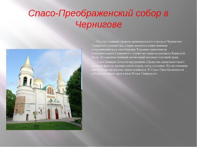 Спасо-Преображенский собор в Чернигове Он стал главным храмом древнерусского...