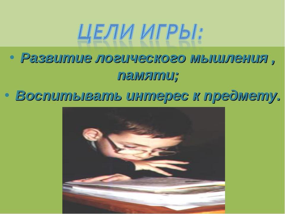 Развитие логического мышления , памяти; Воспитывать интерес к предмету.