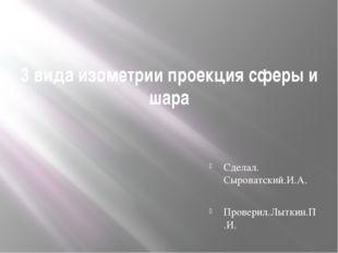 3 вида изометрии проекция сферы и шара Сделал. Сыроватский.И.А. Проверил.Лытк