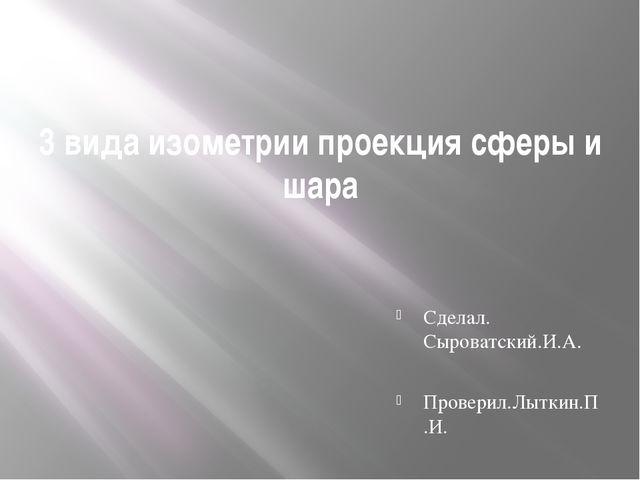 3 вида изометрии проекция сферы и шара Сделал. Сыроватский.И.А. Проверил.Лытк...