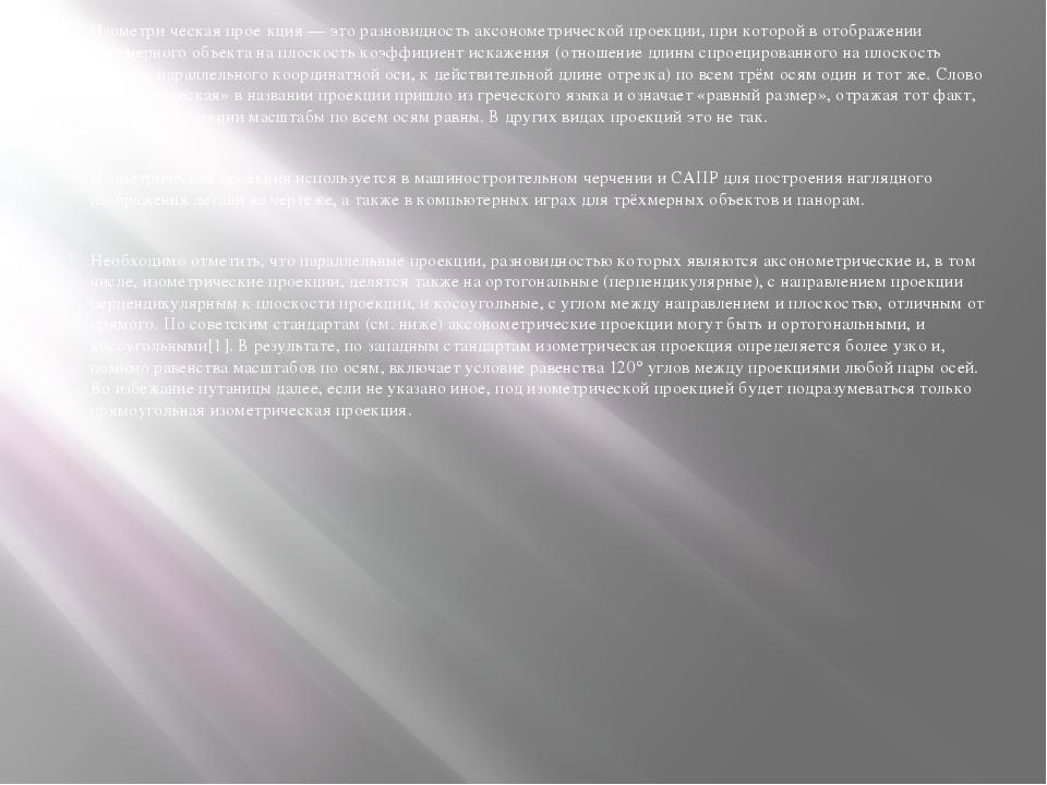 Изометри́ческая прое́кция — это разновидность аксонометрической проекции, при...