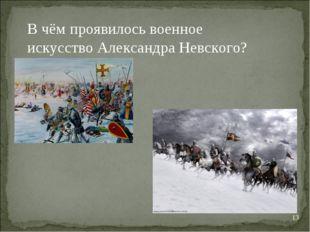 * В чём проявилось военное искусство Александра Невского?