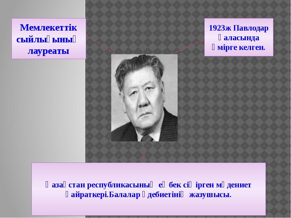 1923ж Павлодар қаласында өмірге келген. Мемлекеттік сыйлығының лауреаты Қазақ...