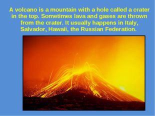 A volcano is a mountain with a hole called a crater in the top. Sometimes lav
