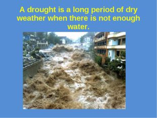 A drought is a long period of dry weather when there is not enough water.