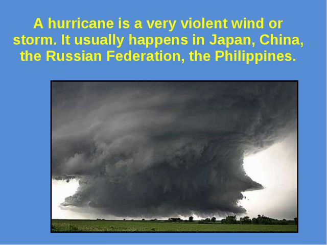 A hurricane is a very violent wind or storm. It usually happens in Japan, Chi...
