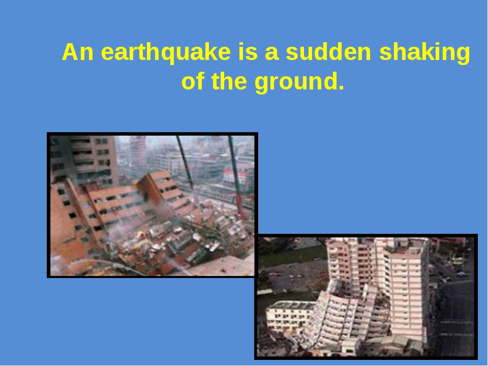 An earthquake is a sudden shaking of the ground.