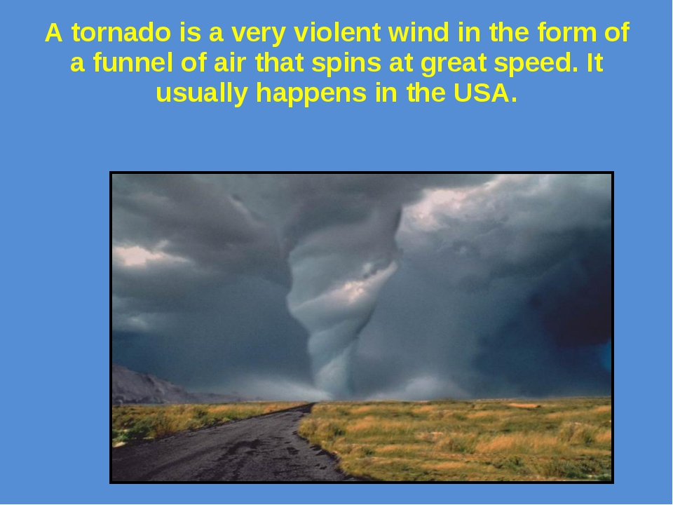 A tornado is a very violent wind in the form of a funnel of air that spins at...