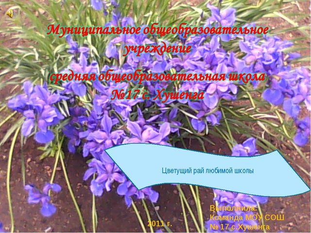 Выполнила: Команда МОУ СОШ № 17 с.Хушенга 2011 г. Цветущий рай любимой школы