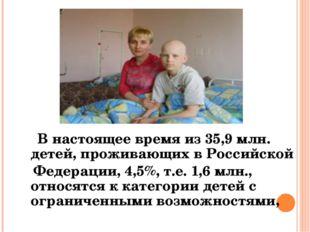 В настоящее время из 35,9 млн. детей, проживающих в Российской Федерации, 4,