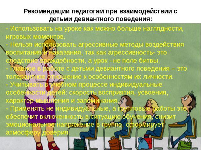 Рекомендации педагогам при взаимодействии с детьми девиантного поведения: - И...