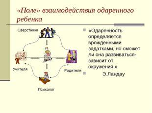 «Поле» взаимодействия одаренного ребенка «Одаренность определяется врожденным