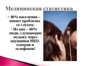 40% населения – имеют проблемы со слухом. Из них – 80% люди, слушающие музыку