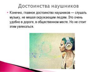 Конечно, главное достоинство наушников — слушать музыку, не мешая окружающим