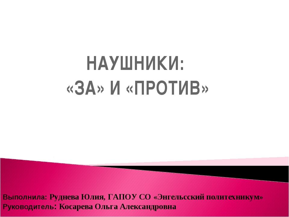 НАУШНИКИ: «ЗА» И «ПРОТИВ» Выполнила: Руднева Юлия, ГАПОУ СО «Энгельсский поли...