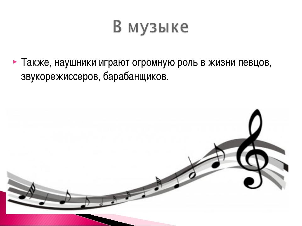 Также, наушники играют огромную роль в жизни певцов, звукорежиссеров, барабан...