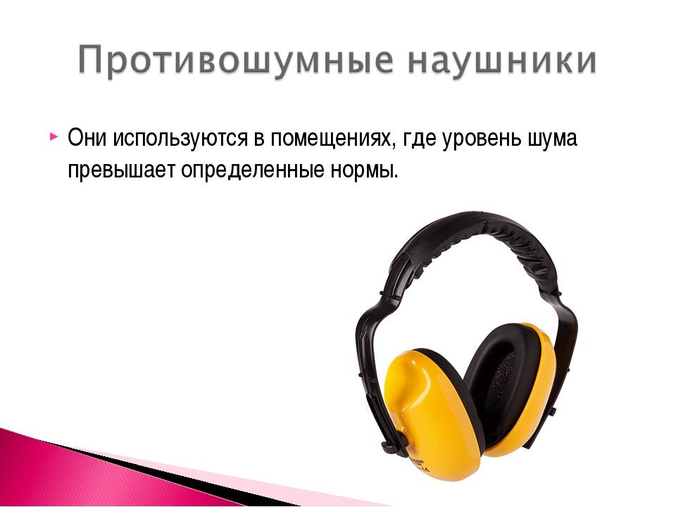 Они используются в помещениях, где уровень шума превышает определенные нормы.