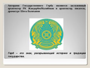 Авторами Государственного Герба являются заслуженный архитектор РК ЖандарбекМ