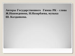 Авторы Государственного Гимна РК - слова Ж.Нажмеденова, Н.Назарбаева, музыка