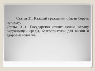 Статья 31. Каждый гражданин обязан беречь природу. Статья 31.1. Государство