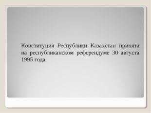 Конституция Республики Казахстан принята на республиканском референдуме 30