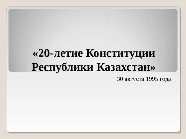 «20-летие Конституции Республики Казахстан» 30 августа 1995 года