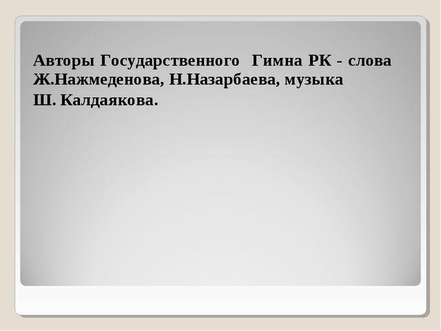 Авторы Государственного Гимна РК - слова Ж.Нажмеденова, Н.Назарбаева, музыка...