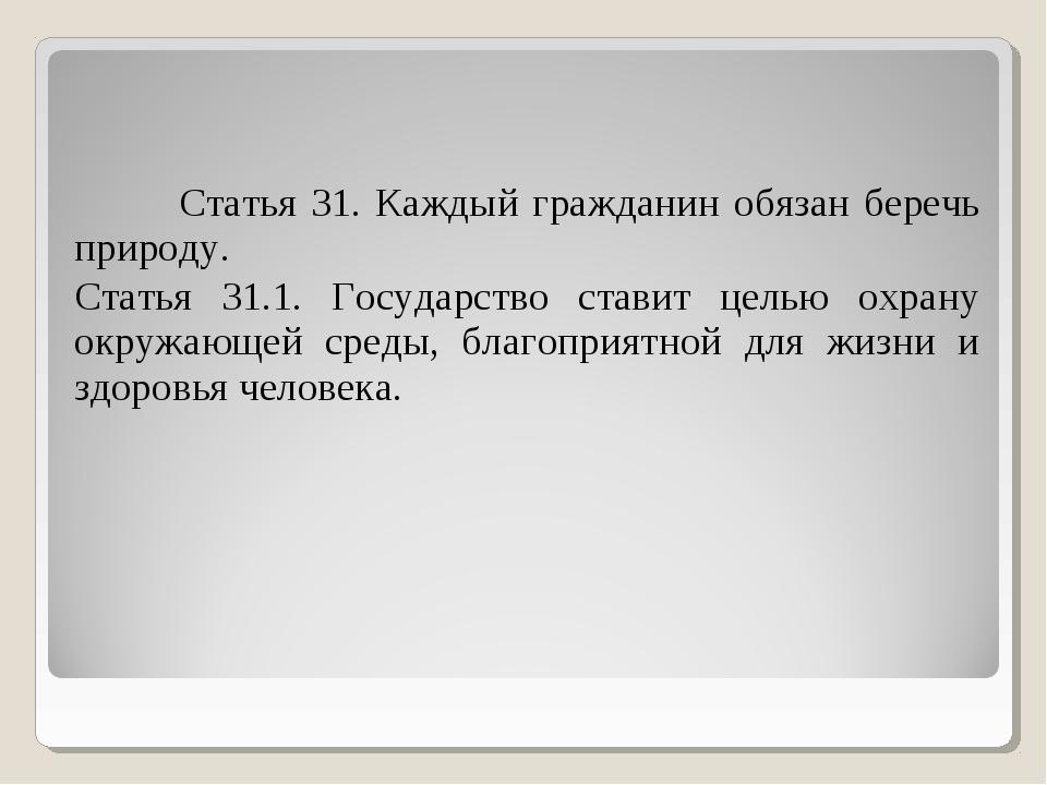Статья 31. Каждый гражданин обязан беречь природу. Статья 31.1. Государство...