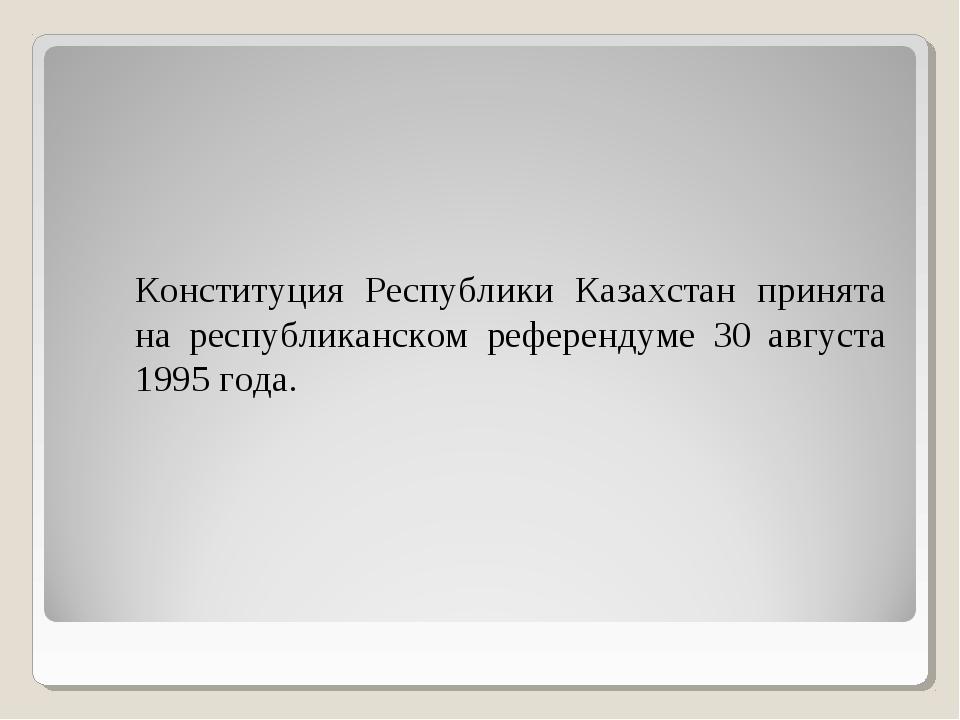 Конституция Республики Казахстан принята на республиканском референдуме 30...