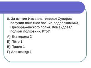 8. За взятие Измаила генерал Суворов получил почётное звание подполковника Пр
