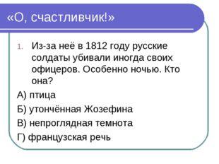 «О, счастливчик!» Из-за неё в 1812 году русские солдаты убивали иногда своих
