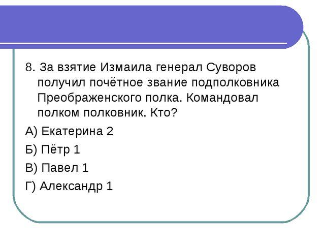 8. За взятие Измаила генерал Суворов получил почётное звание подполковника Пр...