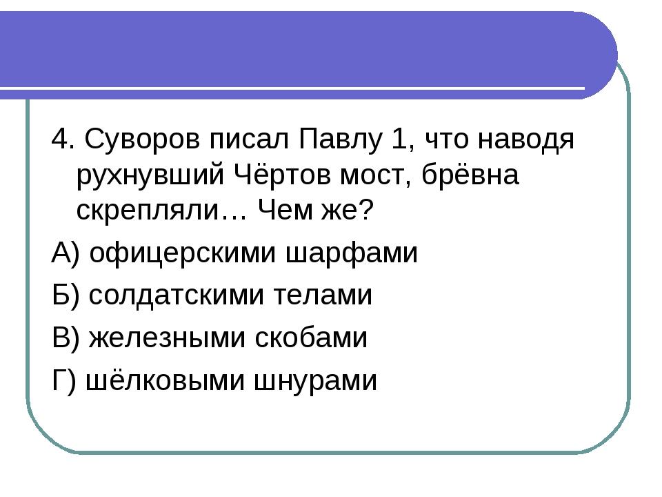 4. Суворов писал Павлу 1, что наводя рухнувший Чёртов мост, брёвна скрепляли…...