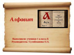 Выполнили: ученики 1 класса Б Руководитель: Сулейманова О.А. Алфавит