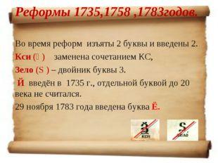 Реформы 1735,1758 ,1783годов. Во время реформ изъяты 2 буквы и введены 2. Кси
