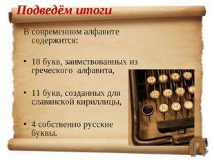 В современном алфавите содержится: 18 букв, заимствованных из греческого алфа