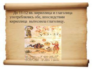 До 11-12 вв. кириллица и глаголица употреблялись обе, впоследствии кириллица