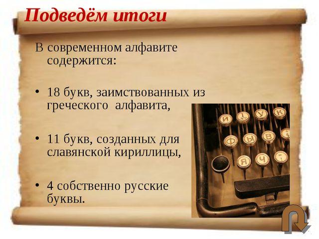 В современном алфавите содержится: 18 букв, заимствованных из греческого алфа...