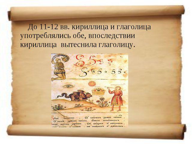 До 11-12 вв. кириллица и глаголица употреблялись обе, впоследствии кириллица...