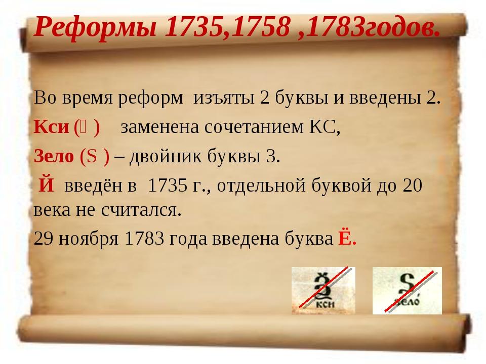 Реформы 1735,1758 ,1783годов. Во время реформ изъяты 2 буквы и введены 2. Кси...