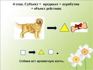 Собака ест ароматную кость. 4 этап. Субъект + предикат + атрибутив + объект д