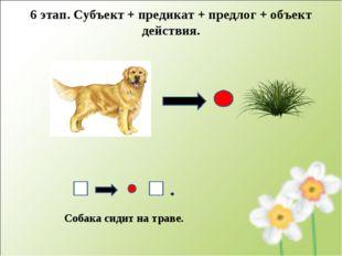 Собака сидит на траве. 6 этап. Субъект + предикат + предлог + объект действия.
